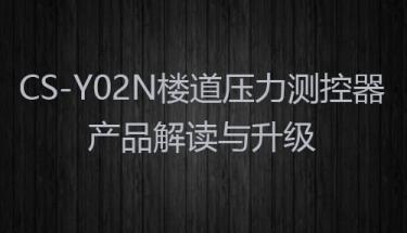 【型号说明】CS-Y02N楼道压力测控器产品解读与升级